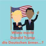 Wieso macht Donald Trump die Deutschen ärmer und die Amerikaner immer reicher…?